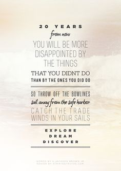 you will be more disappointed by the things that you didn't do than by the ones you did