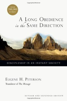 A Long Obedience in the Same Direction: Discipleship in an Instant Society by Eugene H. Peterson, http://amzn.to/QdVCeM