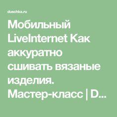 Мобильный LiveInternet Как аккуратно сшивать вязаные изделия. Мастер-класс | Dushka_li - Дневник Dushka_li |