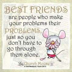 ❀❀❀ Best Friends are people who make your problems their Problems just so you don't have to go through them alone. Amen...Little Church Mouse 23 Nov. 2015 ❀❀❀