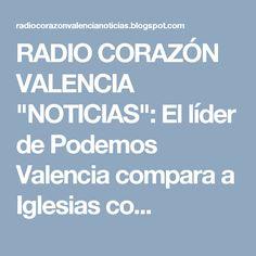 """RADIO CORAZÓN VALENCIA  """"NOTICIAS"""": El líder de Podemos Valencia compara a Iglesias co..."""
