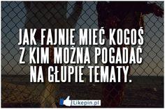 Jak fajnie miec kogos z kim mozna pogadac na glupie tematy | LikePin.pl - Cytaty, Sentencje, Demoty