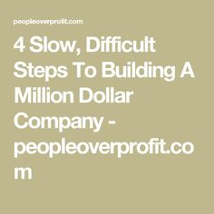 4 Slow, Difficult Steps To Building A Million Dollar Company - peopleoverprofit.com