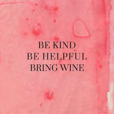 """Be kind, be helpful, bring wine."""