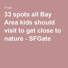 33 spots all Bay Area kids should visit to get close to nature - SFGate