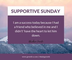 Supportive Sunday - I am a success today because I had a friend who believed in me and I didn't' have the heart to let him down.