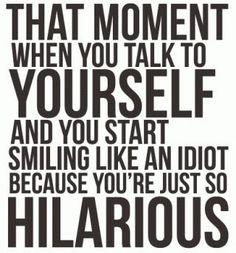 """""""Ese momento cuando estás hablándote a ti mismo y empiezas a sonreír porque eres todo un cachondo"""""""