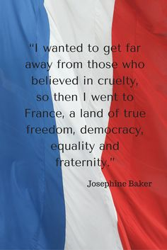 """""""I wanted to get far away from those who believed in cruelty, so then I went to France, a land of true freedom, democracy, equality and fraternity."""" - Josephine Baker - 20 of our favourite quotes about France Inspirational French Quotes, Woman Quotes, Life Quotes, Paris Quotes, Baking Quotes, Josephine Baker, Visit France, Travel Quotes, Equality"""