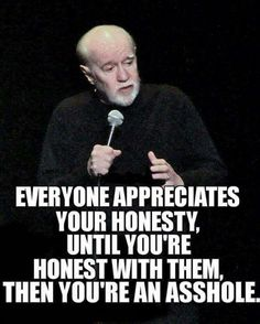 Right! No one take hearing honesty anymore.