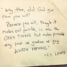 Free will ... is the only thing that makes possible any love or goodness or joy worth having. - C.S. Lewis