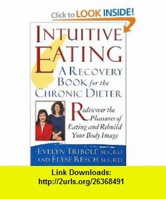 Intuitive Eating A Recovery Book for the Chronic Dieter, Rediscover the Pleasures of Eating and Rebuild Your Body Image (9780788161612) Evelyn Tribole, Elyse Resch , ISBN-10: 078816161X  , ISBN-13: 978-0788161612 ,  , tutorials , pdf , ebook , torrent , downloads , rapidshare , filesonic , hotfile , megaupload , fileserve