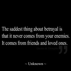 The saddest thing about betrayal is that it never comes from your enemies. It comes from friends and loved ones.