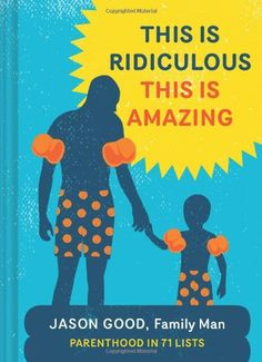 This Is Ridiculous This Is Amazing: Parenthood in 71 Lists by Jason Good