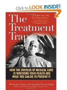 The Treatment Trap:  .................. How the Overuse of Medical Care is Wrecking Your Health and What You Can Do to Prevent It: Rosemary Gibson, Janardan Prasad Singh: 9781566639378: Amazon.com: Books (click above) ..................<><><><><>.........  while at Amazon - search for what you want to see - in their search box - tons of cool stuff!! ..............................................................<><> more info…