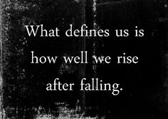 What defines us is how well we rise after falling. so rise.