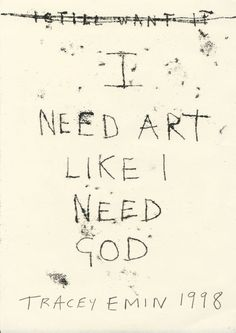 [untitled] I Need Art Like I Need god, 1998 - Tracey Emin Studio Tracey Emin Art, Art Quotes, Inspirational Quotes, Protest Art, Sir Anthony, Word Art, Contemporary Artists, Art Inspo, Inspire Me