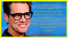 #Jim Carrey Your job is not to figure out how, just walk through the door when it appears.