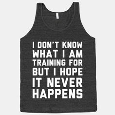 I don't know what I'm training for but I hope it never happens.