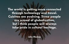 The world is getting more connected through technology and travel. Cuisines are evolving. Some people are scared of globalization, but I think people will always take pride in cultural heritage.