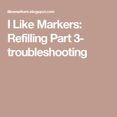 I Like Markers: Refilling Part 3- troubleshooting