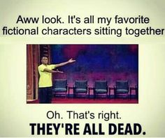 Awww look. It's all my favorite fictional characters sitting together. Oh. That's right. THEY'RE ALL DEAD.