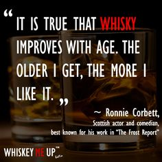 """""""It is true that whisky improves with age. The older I get, the more I like it."""" ~Ronnie Corbett. Read more whiskey quotes at http://whiskeymeup.com/category/quote/"""
