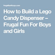 How to Build a Lego Candy Dispenser – Frugal Fun For Boys and Girls
