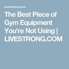 The Best Piece of Gym Equipment You're Not Using | LIVESTRONG.COM