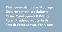 Philippines drug war: Rodrigo Duterte s meth crackdown #asia, #philippines # #drug #war: #rodrigo #duterte #s #meth #crackdown, #cnn.com http://tennessee.nef2.com/philippines-drug-war-rodrigo-duterte-s-meth-crackdown-asia-philippines-drug-war-rodrigo-duterte-s-meth-crackdown-cnn-com/  # Duterte's crackdown: 6 stories from the front lines Manila, the Philippines (CNN) Lifeless bodies lying on the streets of the Philippines are a visceral sign of new President Rodrigo Duterte's war on drugs…