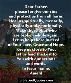 ✞ ✟ BibleGodQuotes.com ✟ ✞  Dear Father, please forgive our sins and protect us from all harm. Heal us spiritually, mentally, physically and emotionally. Make those of us who are broken whole again. Let us help those in need of Your Love, Grace and Hope. Keep us close to You. Let us lead the Lost to You with our actions and words. In Jesus' name, Amen!