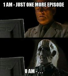 Just One More Episode.... yup done this with way too many netflix shows....