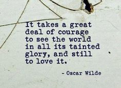 It takes a great deal of courage to see the world in al its tainted glory, and still to love it. - Oscar Wilde