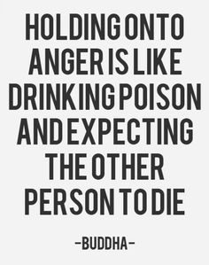 """Holding onto anger is like drinking poison and expecting the other person to die."" That's why we could care less about you. I'm happy to see we still get under your skin though. We haven't thought about you in almost a decade but we're flattered you still think of us. Positive or negative, we take up space in your crazy head."