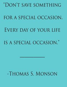 Don't save something for a special occasion. Every day of your life is a special occasion ~ Thomas S. Monson. // manditremayne #quotes #motivation #inspiration