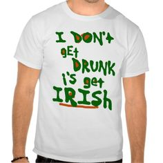 I DON't gEt DRUNK i's get IRISh Shirts