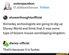 """l alittlewhíterose Someday archeologists are going to dig up Disney World and think that it was some type of bizarre mouse worshipping kingdom. ªê disney-official That's because it is fucker. Funny Quotes, Funny Memes, Hilarious, Jokes, Disney Memes, Funny Disney, Funny Tumblr Posts, Disney And Dreamworks, Popular Memes"