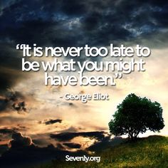 It's never too late to be what you might have been. #quote