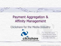Copyright © 2005 – Clickshare Service Corp. All rights reserved. Payment Aggregation & Affinity Management Clickshare for the Media Industry For more information.>