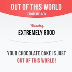 """""""Out of this world"""" means """"extremely good"""".  Example: Your chocolate cake is…"""