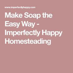 Make Soap the Easy Way - Imperfectly Happy Homesteading