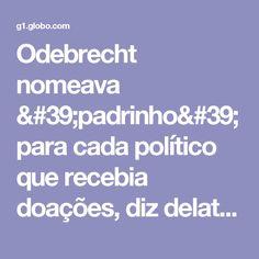 Odebrecht nomeava 'padrinho' para cada político que recebia doações, diz delator | Política | G1