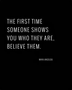 The first time someone shows you who they are, believe them!