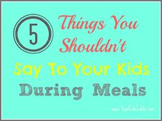 And why you shouldn't say them! Might improve your kid's eating.