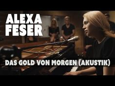 ▶ Alexa Feser - Das Gold von Morgen (Akustik Piano Clip) - YouTube //She sings about me, does she?