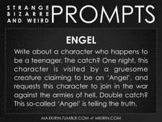 ✐EngelWrite about a character who happens to be a teenager. The catch? One night, this character is visited by a gruesome creature claiming to be an 'Angel', and requests this character to join in the war against the armies of hell. Double catch? This so-called 'Angel' is telling the truth.