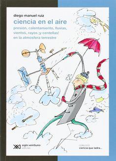 Ciencia en el aire : presión, calentamiento, lluvias, vientos, rayos ¡y centellas! en la atmósfera terrestre / Diego Manuel Ruiz (2012)