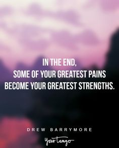 """In the end, some of your greatest pains become your greatest strengths."" ―Drew Barrymore"