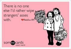 There is no one else I'd rather wipe strangers' {hinies} with. Nurse humor. Nursing funny. Registered Nurses.