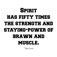 Spirit has fifty times the strength and staying power of brawn and muscle. Mark TWain