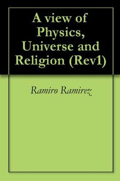 A view of Physics, Universe and Religion (Rev1) by Ramiro Ramirez. $4.82. 15 pages. Publisher: RYROPLLC; 2 edition (September 11, 2009). I am trying to explore the misteries of Physics, the Universe and Religion from any one perspective.                            Show more                               Show less